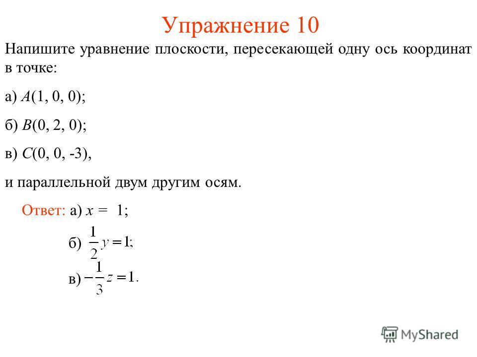 Упражнение 10 Напишите уравнение плоскости, пересекающей одну ось координат в точке: а) A(1, 0, 0); б) B(0, 2, 0); в) C(0, 0, -3), и параллельной двум другим осям. Ответ: а) x = 1; б) в)