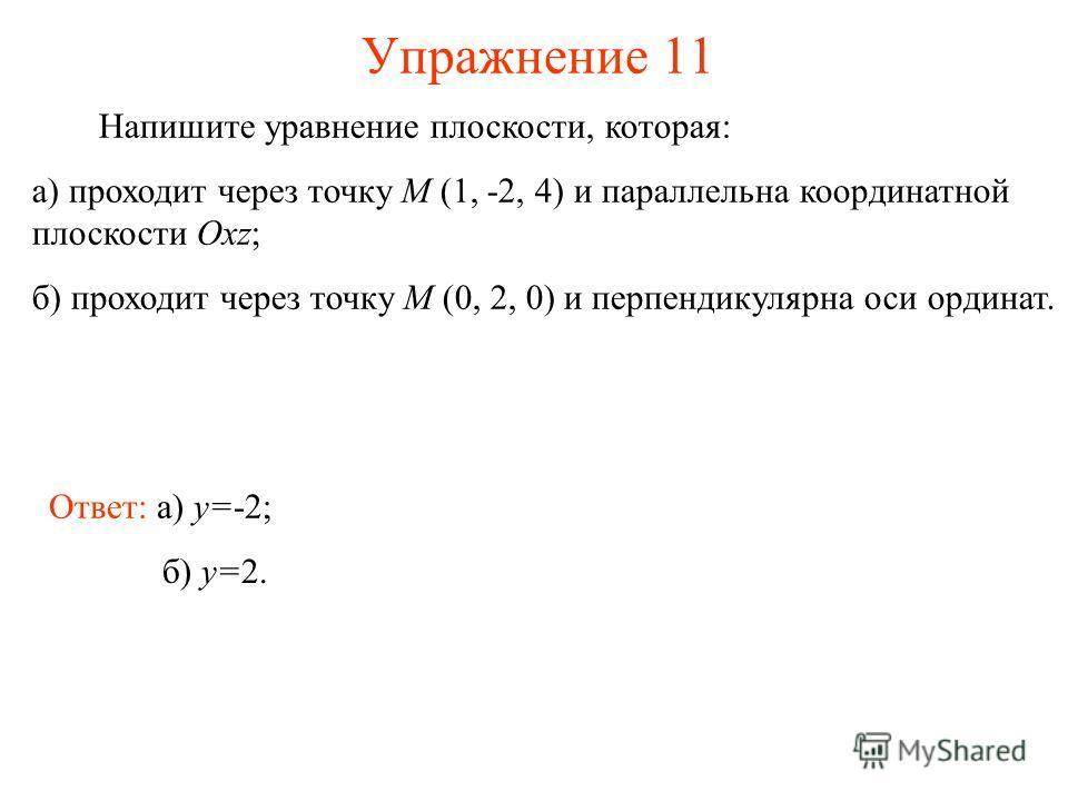 Упражнение 11 Напишите уравнение плоскости, которая: а) проходит через точку M (1, -2, 4) и параллельна координатной плоскости Oxz; б) проходит через точку M (0, 2, 0) и перпендикулярна оси ординат. Ответ: а) y=-2; б) y=2.