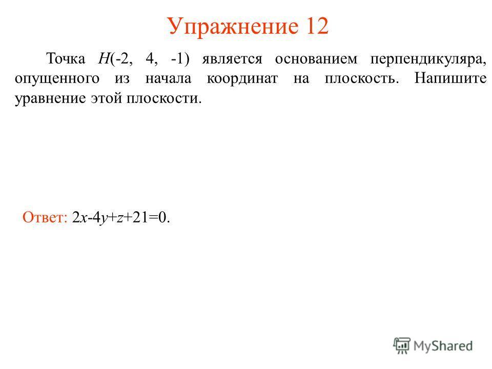 Упражнение 12 Точка H(-2, 4, -1) является основанием перпендикуляра, опущенного из начала координат на плоскость. Напишите уравнение этой плоскости. Ответ: 2x-4y+z+21=0.