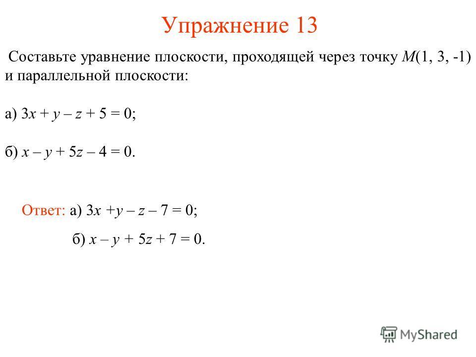 Упражнение 13 Составьте уравнение плоскости, проходящей через точку M(1, 3, -1) и параллельной плоскости: а) 3x + y – z + 5 = 0; б) x – y + 5z – 4 = 0. Ответ: а) 3x +y – z – 7 = 0; б) x – y + 5z + 7 = 0.