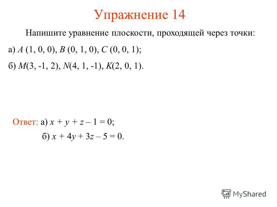 Упражнение 14 Напишите уравнение плоскости, проходящей через точки: а) A (1, 0, 0), B (0, 1, 0), C (0, 0, 1); б) M(3, -1, 2), N(4, 1, -1), K(2, 0, 1). Ответ: а) x + y + z – 1 = 0; б) x + 4y + 3z – 5 = 0.
