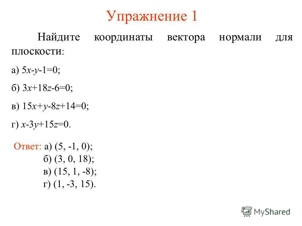 Упражнение 1 Найдите координаты вектора нормали для плоскости : а) 5x-y-1=0; б) 3x+18z-6=0; в) 15x+y-8z+14=0; г) x-3y+15z=0. Ответ: а) (5, -1, 0); б) (3, 0, 18); в) (15, 1, -8); г) (1, -3, 15).