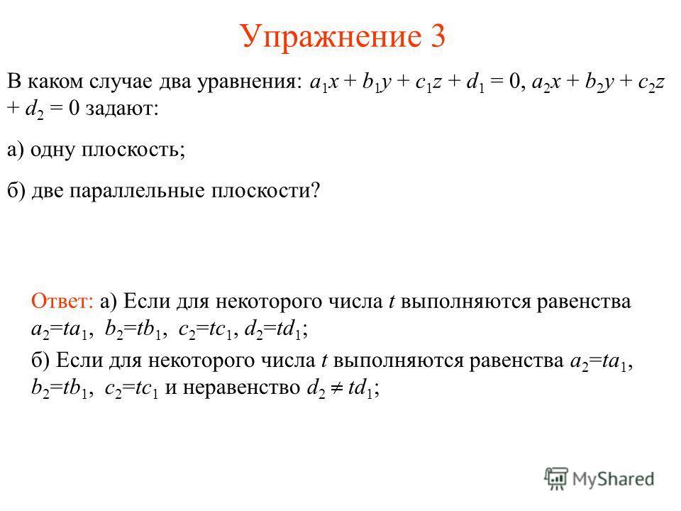 Упражнение 3 В каком случае два уравнения: a 1 x + b 1 y + c 1 z + d 1 = 0, a 2 x + b 2 y + c 2 z + d 2 = 0 задают: а) одну плоскость; б) две параллельные плоскости? Ответ: а) Если для некоторого числа t выполняются равенства a 2 =ta 1, b 2 =tb 1, c