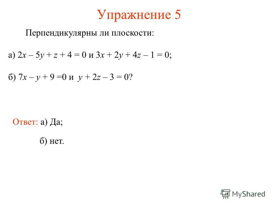 Упражнение 5 Перпендикулярны ли плоскости: а) 2x – 5y + z + 4 = 0 и 3x + 2y + 4z – 1 = 0; б) 7x – y + 9 =0 и y + 2z – 3 = 0? Ответ: а) Да; б) нет.