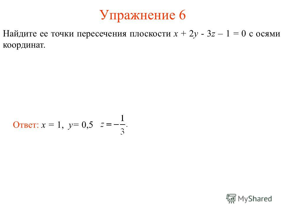 Упражнение 6 Найдите ее точки пересечения плоскости x + 2y - 3z – 1 = 0 с осями координат. Ответ: x = 1, y= 0,5