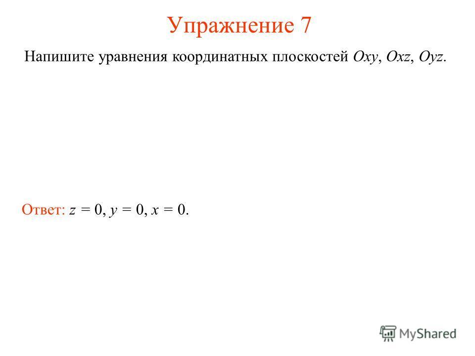 Упражнение 7 Напишите уравнения координатных плоскостей Oxy, Oxz, Oyz. Ответ: z = 0, y = 0, x = 0.