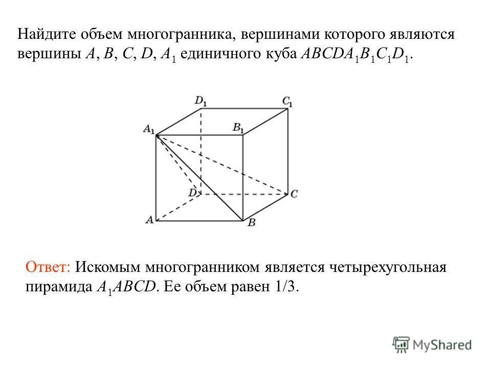 Найдите объем многогранника, вершинами которого являются вершины A, B, C, D, A 1 единичного куба ABCDA 1 B 1 C 1 D 1. Ответ: Искомым многогранником является четырехугольная пирамида A 1 ABCD. Ее объем равен 1/3.