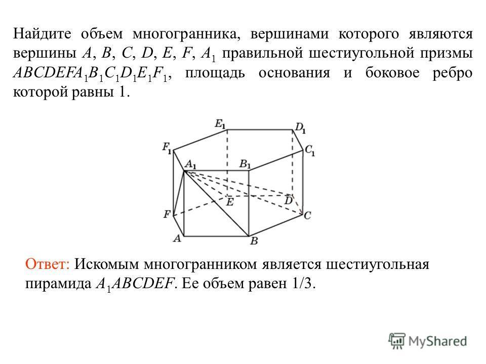 Найдите объем многогранника, вершинами которого являются вершины A, B, C, D, E, F, A 1 правильной шестиугольной призмы ABCDEFA 1 B 1 C 1 D 1 E 1 F 1, площадь основания и боковое ребро которой равны 1. Ответ: Искомым многогранником является шестиуголь