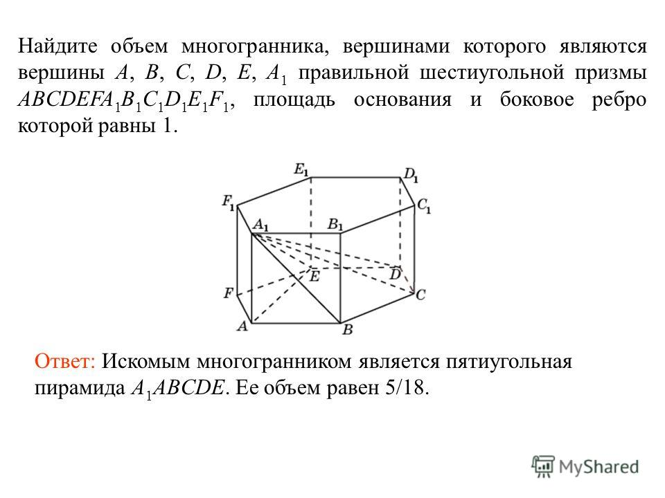 Найдите объем многогранника, вершинами которого являются вершины A, B, C, D, E, A 1 правильной шестиугольной призмы ABCDEFA 1 B 1 C 1 D 1 E 1 F 1, площадь основания и боковое ребро которой равны 1. Ответ: Искомым многогранником является пятиугольная