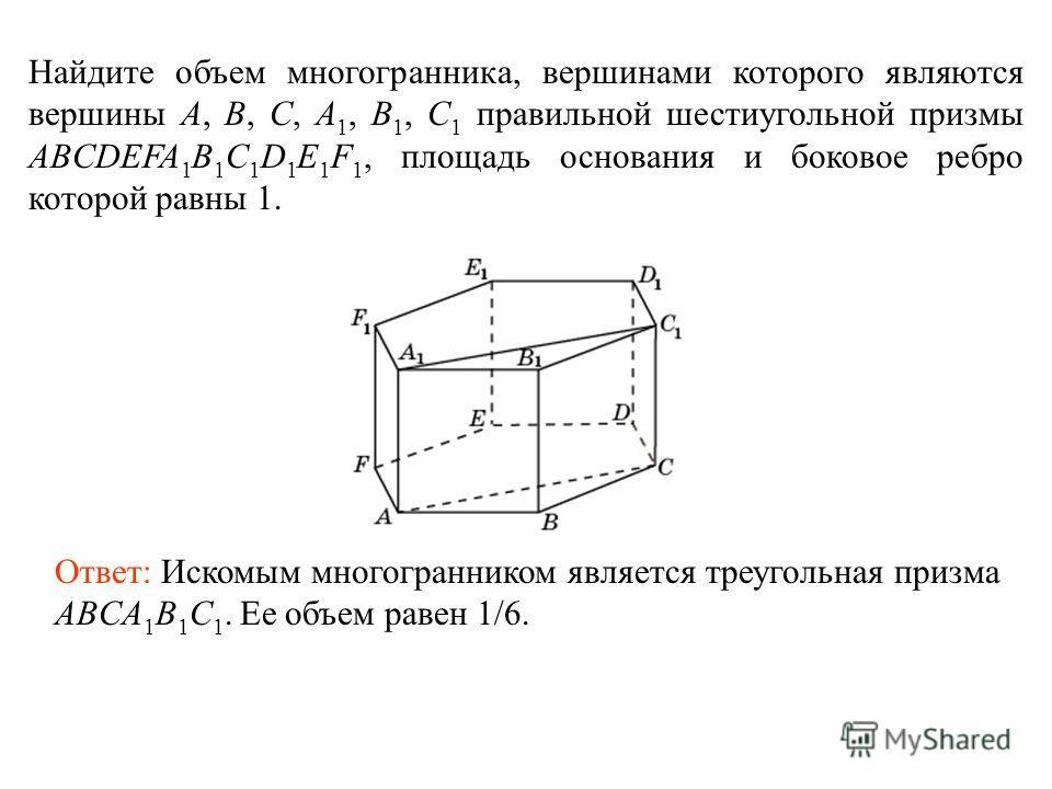 Найдите объем многогранника, вершинами которого являются вершины A, B, C, A 1, B 1, C 1 правильной шестиугольной призмы ABCDEFA 1 B 1 C 1 D 1 E 1 F 1, площадь основания и боковое ребро которой равны 1. Ответ: Искомым многогранником является треугольн