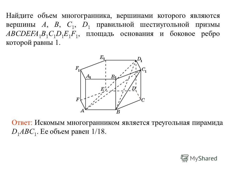 Найдите объем многогранника, вершинами которого являются вершины A, B, С 1, D 1 правильной шестиугольной призмы ABCDEFA 1 B 1 C 1 D 1 E 1 F 1, площадь основания и боковое ребро которой равны 1. Ответ: Искомым многогранником является треугольная пирам