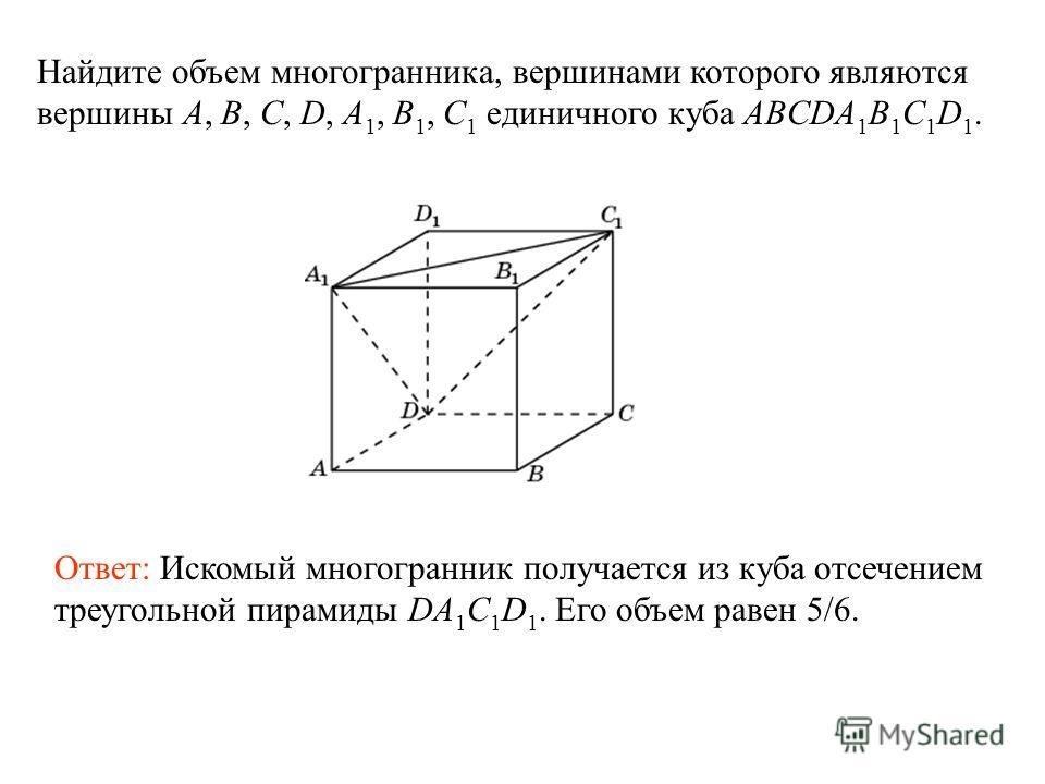 Найдите объем многогранника, вершинами которого являются вершины A, B, C, D, A 1, B 1, C 1 единичного куба ABCDA 1 B 1 C 1 D 1. Ответ: Искомый многогранник получается из куба отсечением треугольной пирамиды DA 1 C 1 D 1. Его объем равен 5/6.