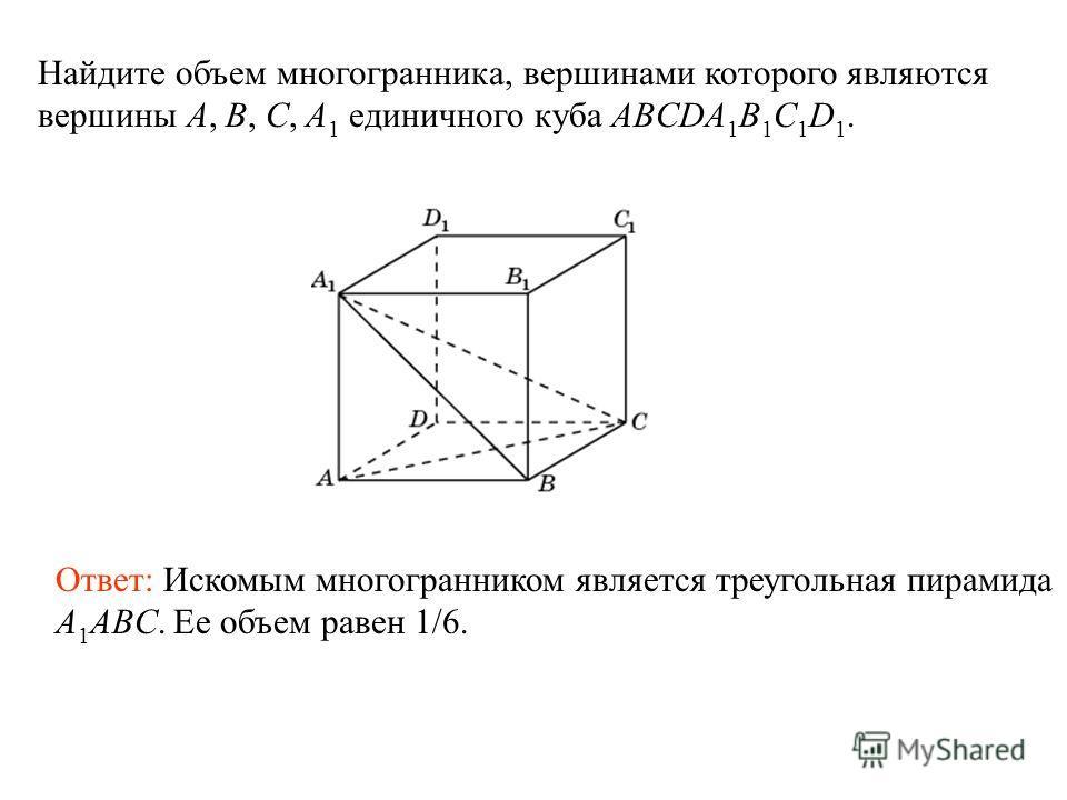 Найдите объем многогранника, вершинами которого являются вершины A, B, C, A 1 единичного куба ABCDA 1 B 1 C 1 D 1. Ответ: Искомым многогранником является треугольная пирамида A 1 ABC. Ее объем равен 1/6.