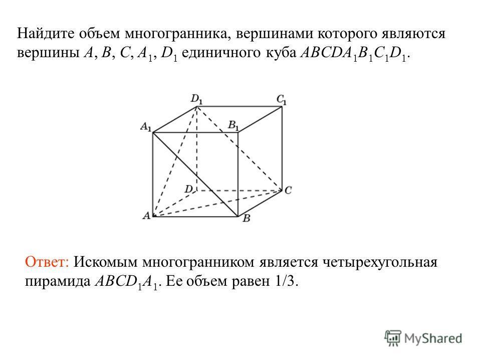 Найдите объем многогранника, вершинами которого являются вершины A, B, C, A 1, D 1 единичного куба ABCDA 1 B 1 C 1 D 1. Ответ: Искомым многогранником является четырехугольная пирамида ABCD 1 A 1. Ее объем равен 1/3.
