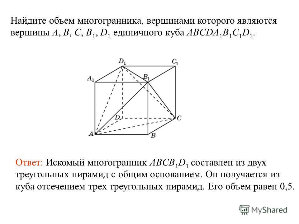 Найдите объем многогранника, вершинами которого являются вершины A, B, C, B 1, D 1 единичного куба ABCDA 1 B 1 C 1 D 1. Ответ: Искомый многогранник ABCB 1 D 1 составлен из двух треугольных пирамид с общим основанием. Он получается из куба отсечением