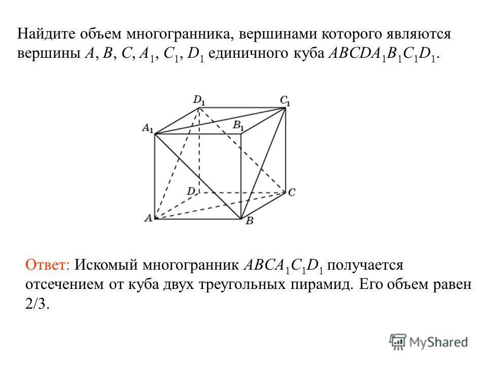 Найдите объем многогранника, вершинами которого являются вершины A, B, C, A 1, C 1, D 1 единичного куба ABCDA 1 B 1 C 1 D 1. Ответ: Искомый многогранник ABСA 1 C 1 D 1 получается отсечением от куба двух треугольных пирамид. Его объем равен 2/3.