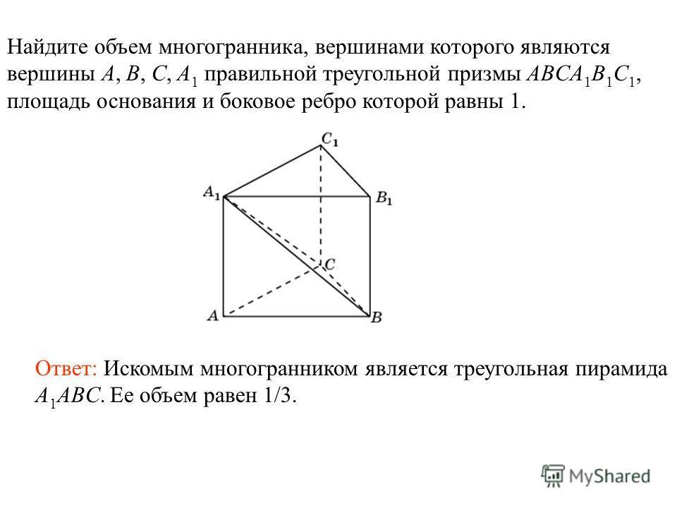 Найдите объем многогранника, вершинами которого являются вершины A, B, C, A 1 правильной треугольной призмы ABCA 1 B 1 C 1, площадь основания и боковое ребро которой равны 1. Ответ: Искомым многогранником является треугольная пирамида A 1 ABC. Ее объ
