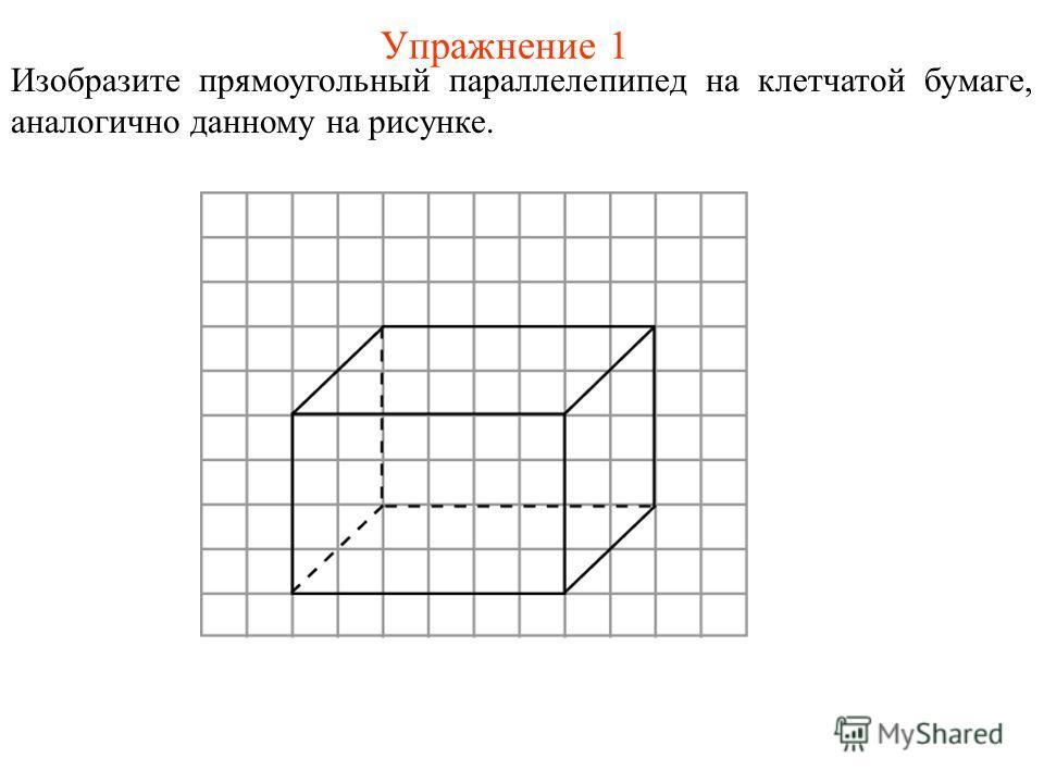 Упражнение 1 Изобразите прямоугольный параллелепипед на клетчатой бумаге, аналогично данному на рисунке.