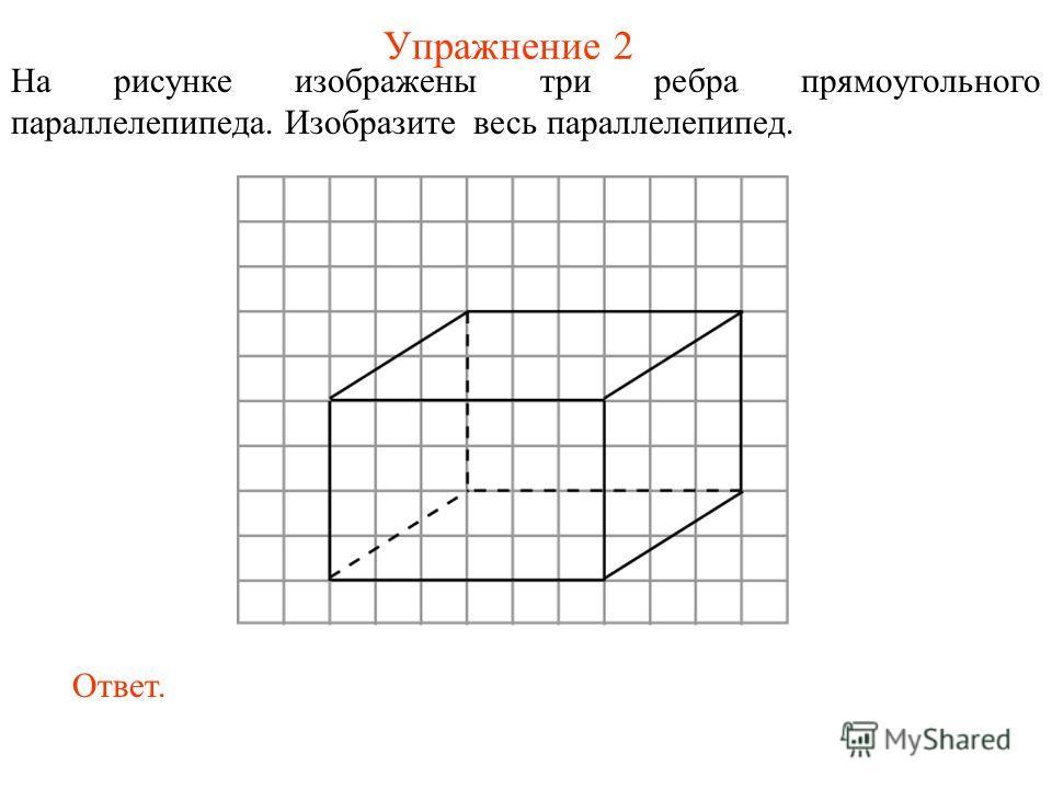 Упражнение 2 На рисунке изображены три ребра прямоугольного параллелепипеда. Изобразите весь параллелепипед. Ответ.