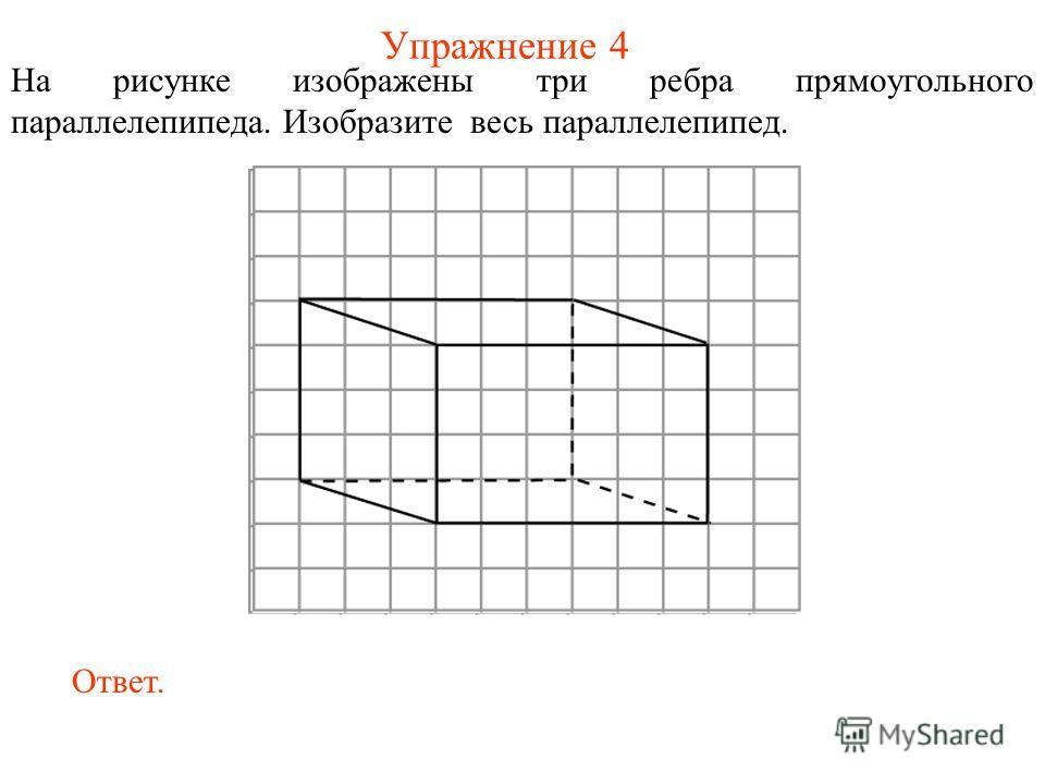 Упражнение 4 На рисунке изображены три ребра прямоугольного параллелепипеда. Изобразите весь параллелепипед. Ответ.