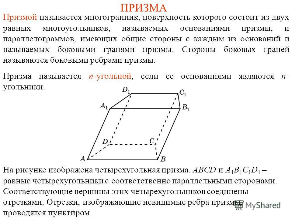 ПРИЗМА Призмой называется многогранник, поверхность которого состоит из двух равных многоугольников, называемых основаниями призмы, и параллелограммов, имеющих общие стороны с каждым из оснований и называемых боковыми гранями призмы. Стороны боковых