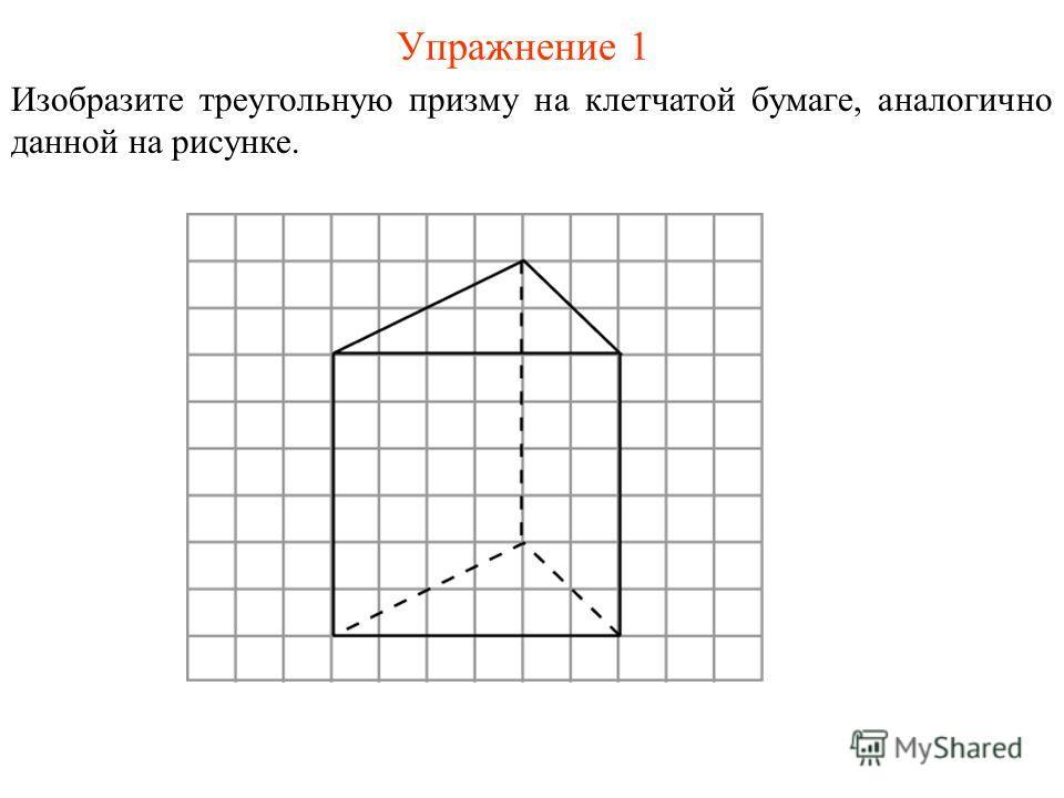 Упражнение 1 Изобразите треугольную призму на клетчатой бумаге, аналогично данной на рисунке.