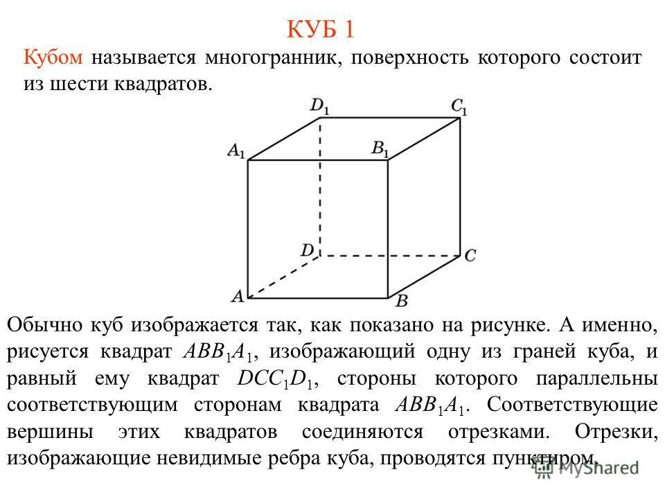КУБ 1 Кубом называется многогранник, поверхность которого состоит из шести квадратов. Обычно куб изображается так, как показано на рисунке. А именно, рисуется квадрат ABB 1 A 1, изображающий одну из граней куба, и равный ему квадрат DCC 1 D 1, сторон