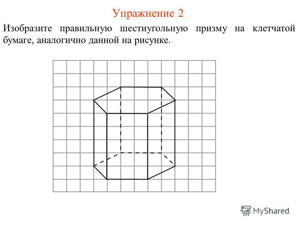 Упражнение 2 Изобразите правильную шестиугольную призму на клетчатой бумаге, аналогично данной на рисунке.