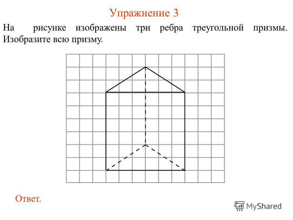 Упражнение 3 На рисунке изображены три ребра треугольной призмы. Изобразите всю призму. Ответ.