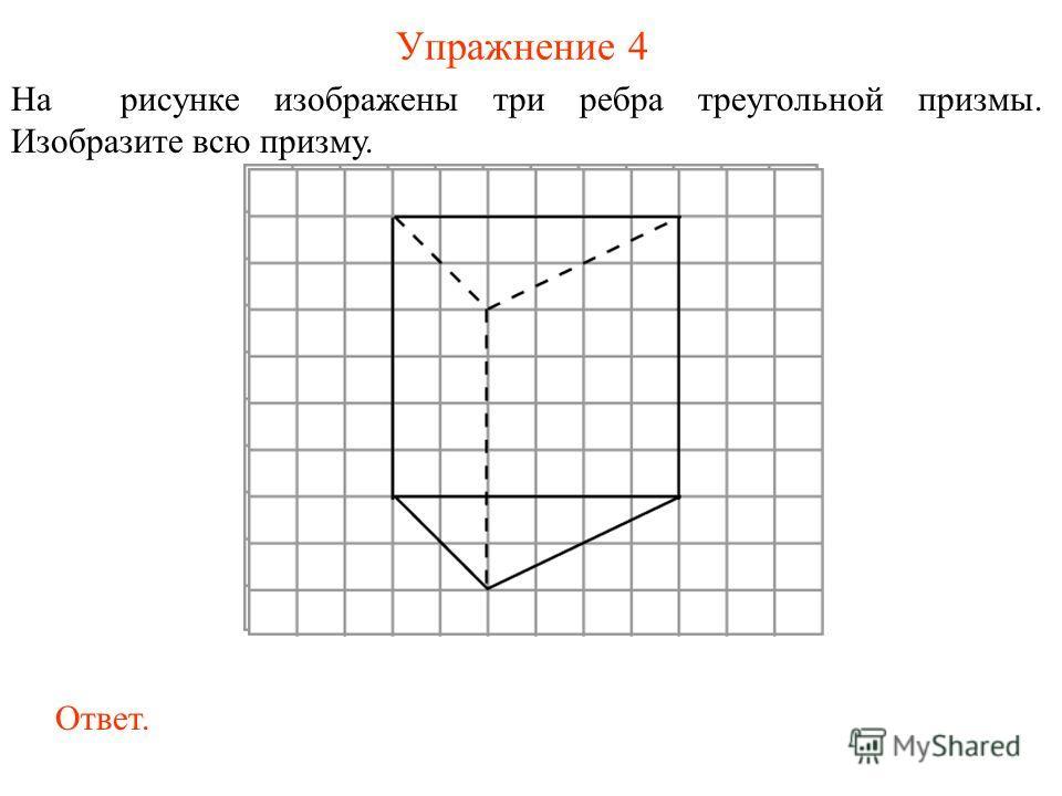Упражнение 4 На рисунке изображены три ребра треугольной призмы. Изобразите всю призму. Ответ.