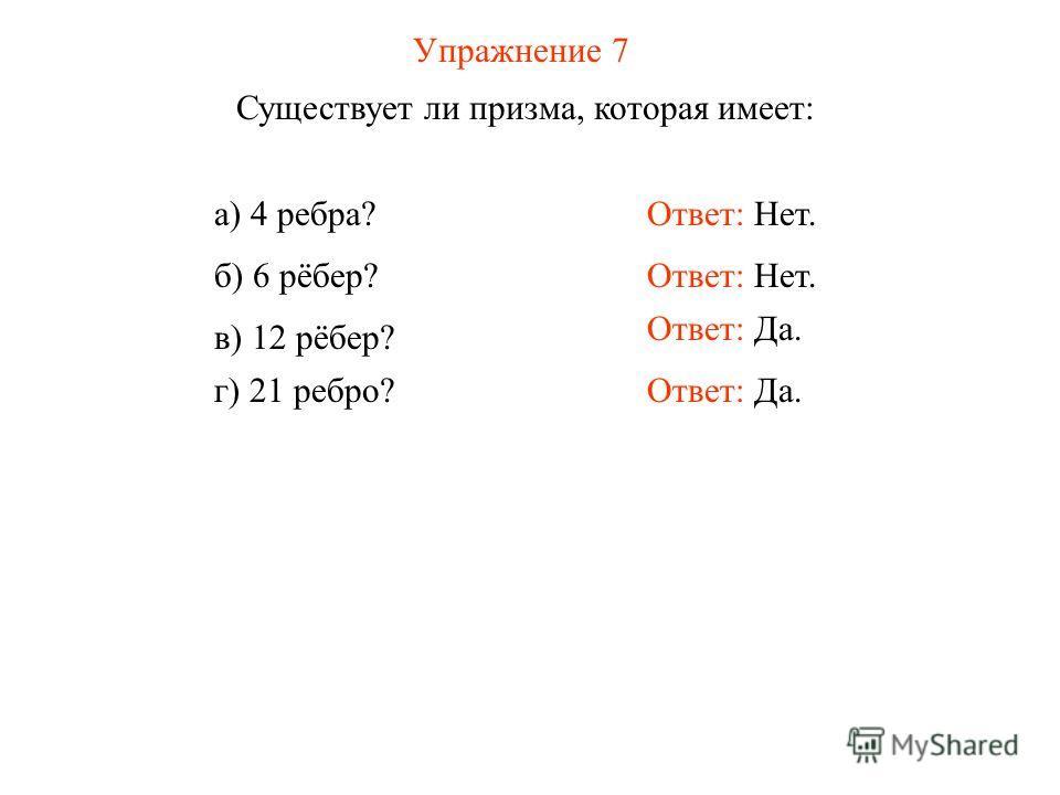 Упражнение 7 Существует ли призма, которая имеет: Ответ: Нет.а) 4 ребра? Ответ: Нет. Ответ: Да. б) 6 рёбер? в) 12 рёбер? г) 21 ребро?
