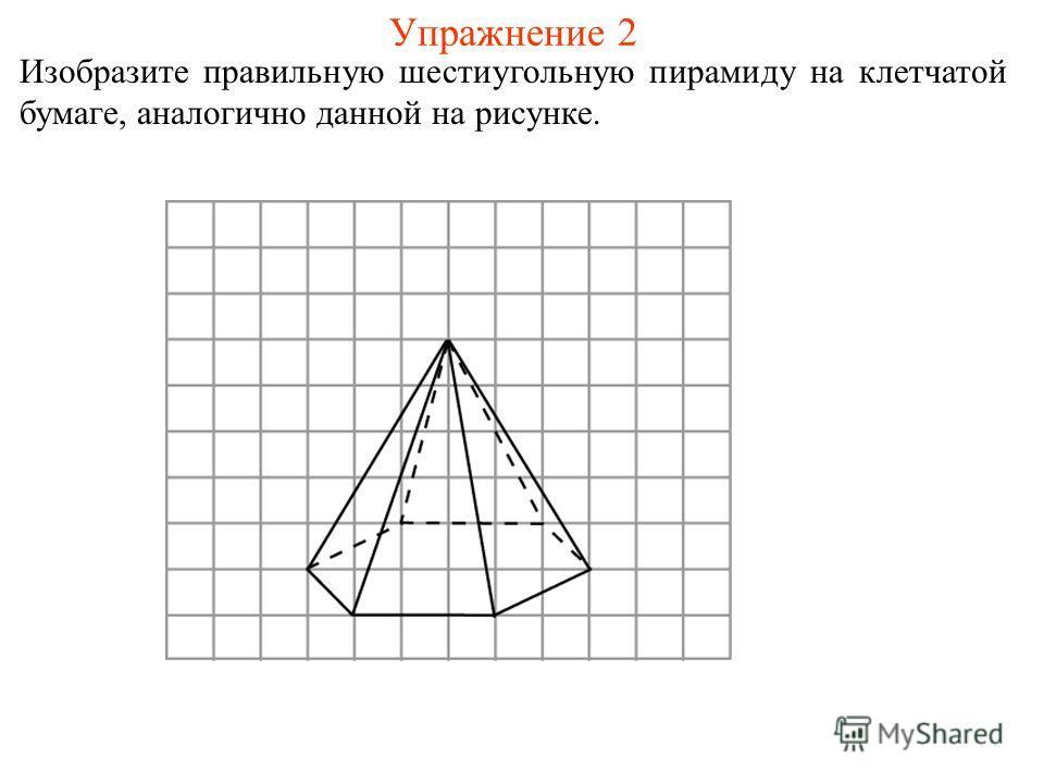 Упражнение 2 Изобразите правильную шестиугольную пирамиду на клетчатой бумаге, аналогично данной на рисунке.