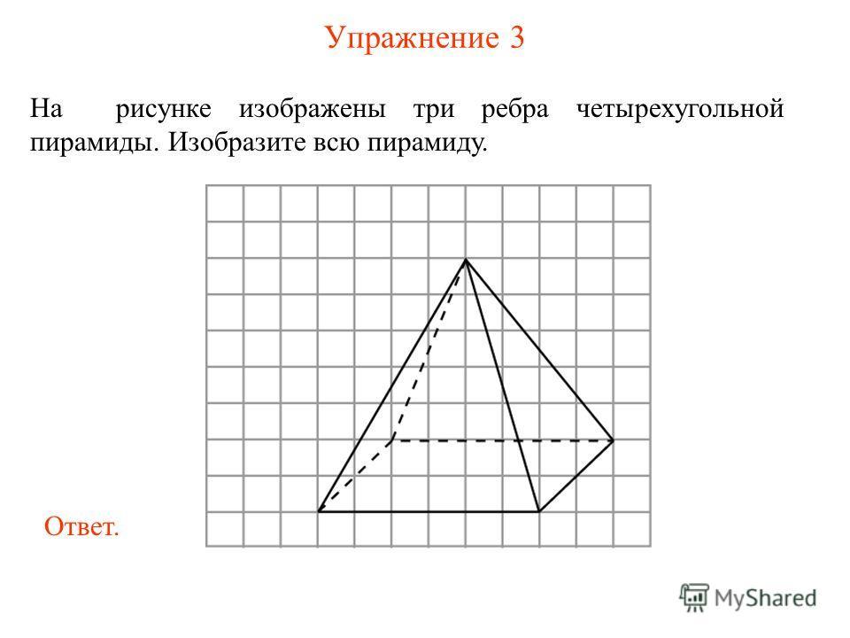 Упражнение 3 На рисунке изображены три ребра четырехугольной пирамиды. Изобразите всю пирамиду. Ответ.
