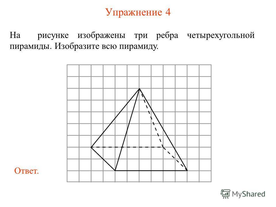 Упражнение 4 На рисунке изображены три ребра четырехугольной пирамиды. Изобразите всю пирамиду. Ответ.