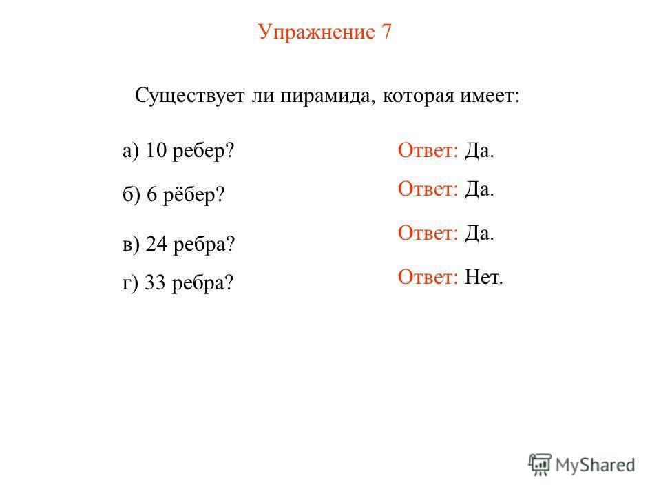 Упражнение 7 Существует ли пирамида, которая имеет: а) 10 ребер? б) 6 рёбер? в) 24 ребра? г) 33 ребра? Ответ: Да. Ответ: Нет.