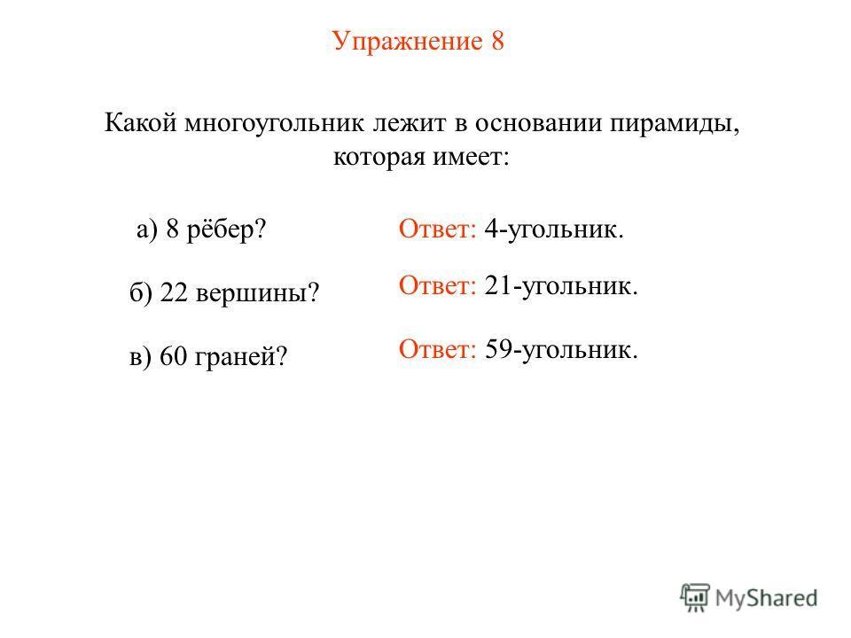 Упражнение 8 Какой многоугольник лежит в основании пирамиды, которая имеет: Ответ: 59-угольник. а) 8 рёбер? б) 22 вершины? в) 60 граней? Ответ: 4-угольник. Ответ: 21-угольник.