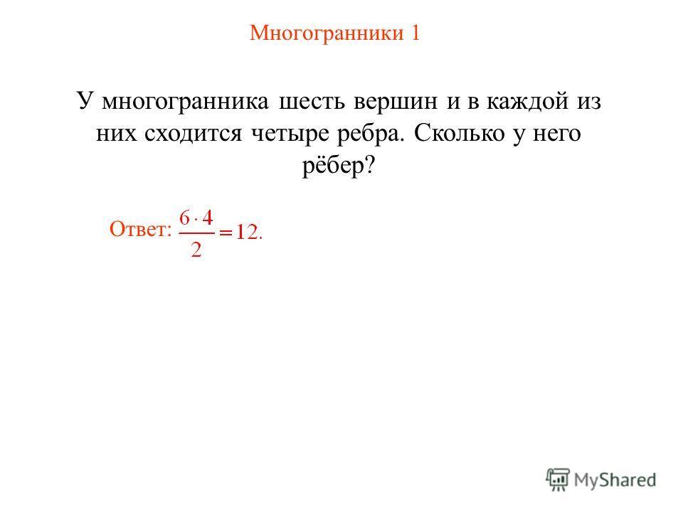 Многогранники 1 У многогранника шесть вершин и в каждой из них сходится четыре ребра. Сколько у него рёбер? Ответ: