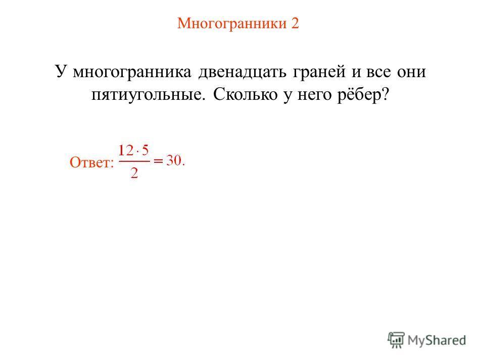 Многогранники 2 У многогранника двенадцать граней и все они пятиугольные. Сколько у него рёбер? Ответ: