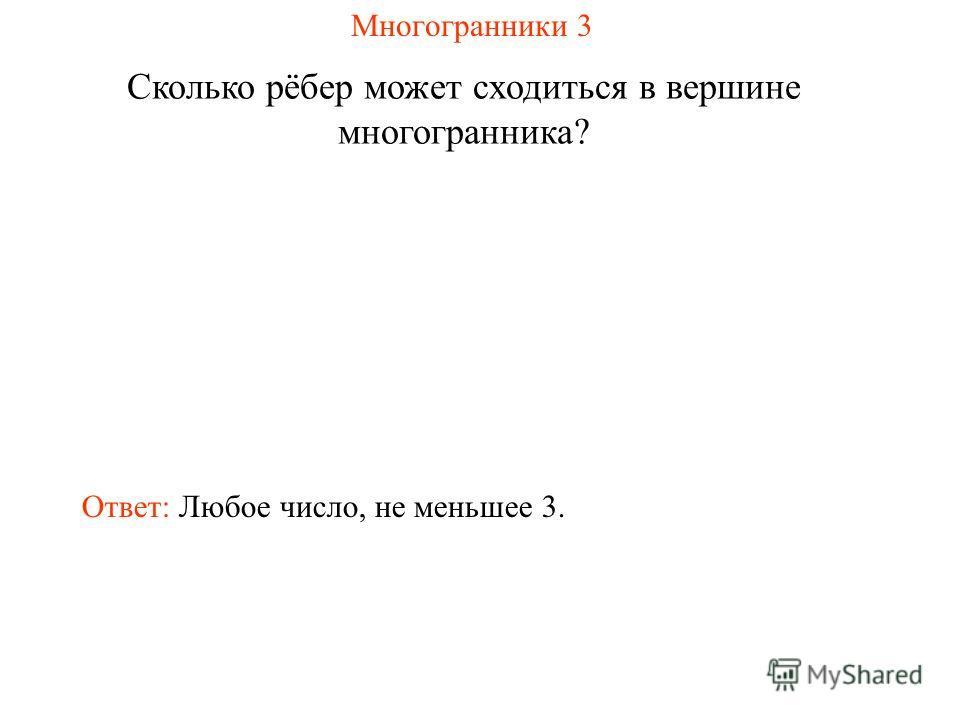 Многогранники 3 Сколько рёбер может сходиться в вершине многогранника? Ответ: Любое число, не меньшее 3.