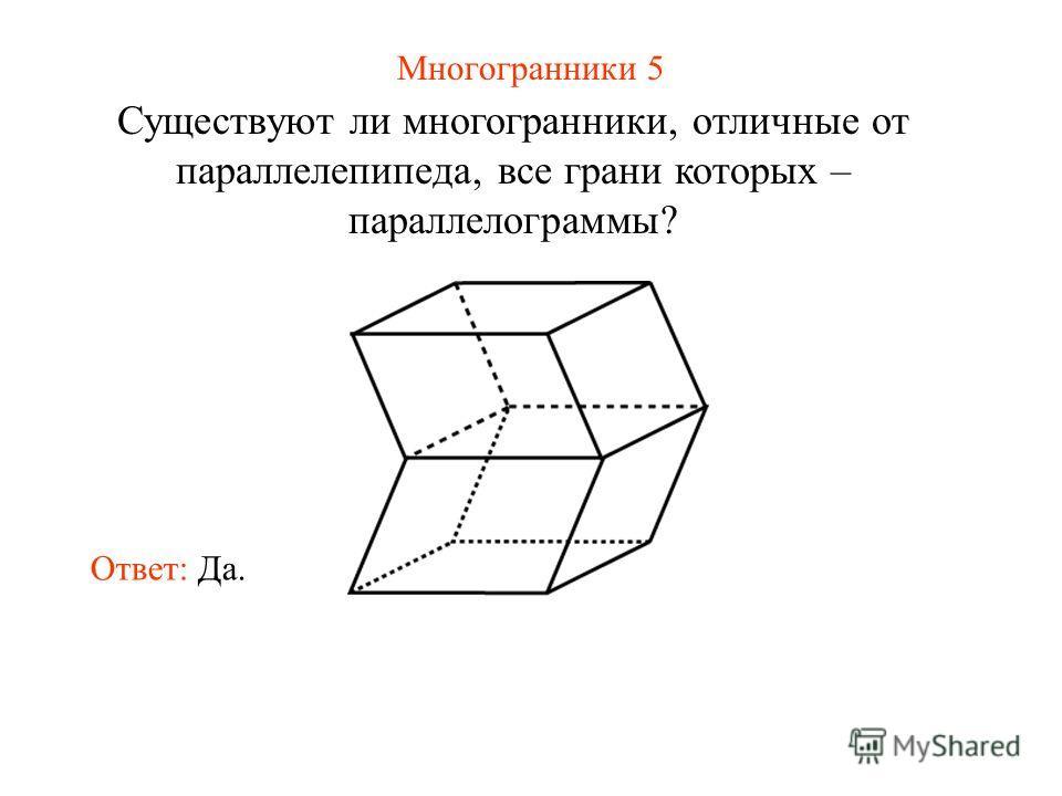 Многогранники 5 Существуют ли многогранники, отличные от параллелепипеда, все грани которых – параллелограммы? Ответ: Да.