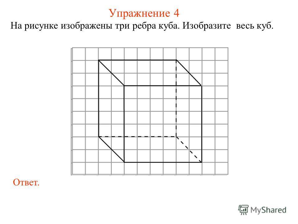 Упражнение 4 На рисунке изображены три ребра куба. Изобразите весь куб. Ответ.