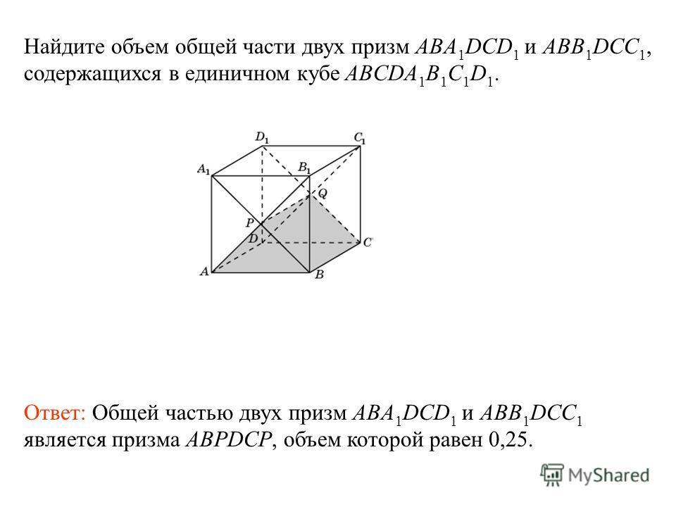 Ответ: Общей частью двух призм ABA 1 DCD 1 и ABB 1 DCC 1 является призма ABPDCP, объем которой равен 0,25. Найдите объем общей части двух призм ABA 1 DCD 1 и ABB 1 DCC 1, содержащихся в единичном кубе ABCDA 1 B 1 C 1 D 1.