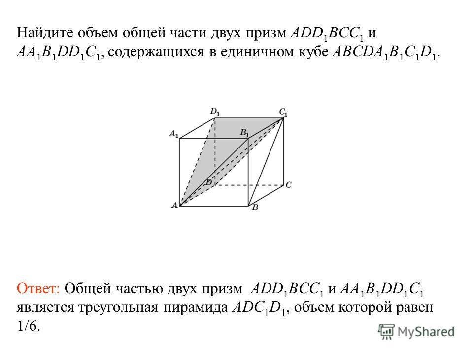 Найдите объем общей части двух призм ADD 1 BCC 1 и AA 1 B 1 DD 1 C 1, содержащихся в единичном кубе ABCDA 1 B 1 C 1 D 1. Ответ: Общей частью двух призм ADD 1 BCC 1 и AA 1 B 1 DD 1 C 1 является треугольная пирамида ADC 1 D 1, объем которой равен 1/6.