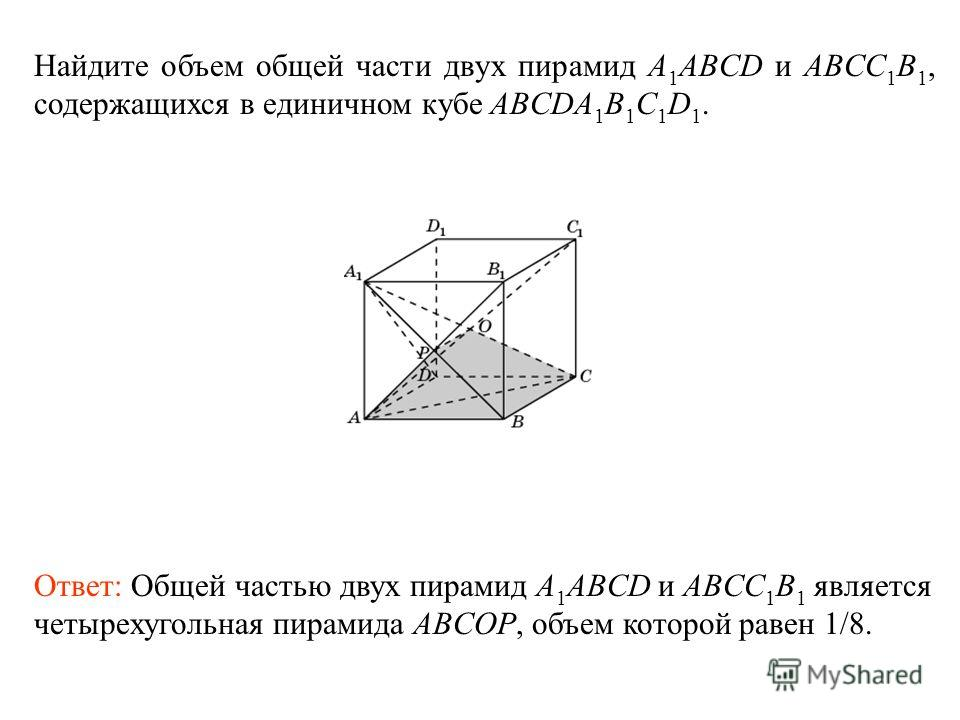Найдите объем общей части двух пирамид A 1 ABCD и ABCC 1 B 1, содержащихся в единичном кубе ABCDA 1 B 1 C 1 D 1. Ответ: Общей частью двух пирамид A 1 ABCD и ABCC 1 B 1 является четырехугольная пирамида ABCOP, объем которой равен 1/8.