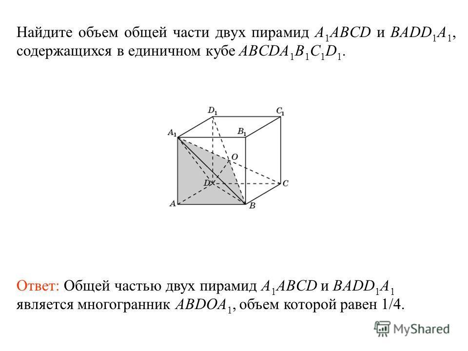 Найдите объем общей части двух пирамид A 1 ABCD и BADD 1 A 1, содержащихся в единичном кубе ABCDA 1 B 1 C 1 D 1. Ответ: Общей частью двух пирамид A 1 ABCD и BADD 1 A 1 является многогранник ABDOA 1, объем которой равен 1/4.