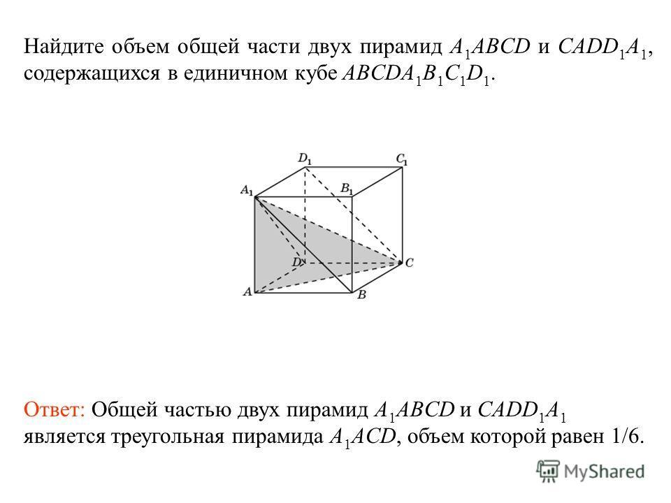 Найдите объем общей части двух пирамид A 1 ABCD и CADD 1 A 1, содержащихся в единичном кубе ABCDA 1 B 1 C 1 D 1. Ответ: Общей частью двух пирамид A 1 ABCD и CADD 1 A 1 является треугольная пирамида A 1 ACD, объем которой равен 1/6.
