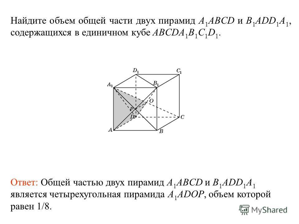Найдите объем общей части двух пирамид A 1 ABCD и B 1 ADD 1 A 1, содержащихся в единичном кубе ABCDA 1 B 1 C 1 D 1. Ответ: Общей частью двух пирамид A 1 ABCD и B 1 ADD 1 A 1 является четырехугольная пирамида A 1 ADOP, объем которой равен 1/8.