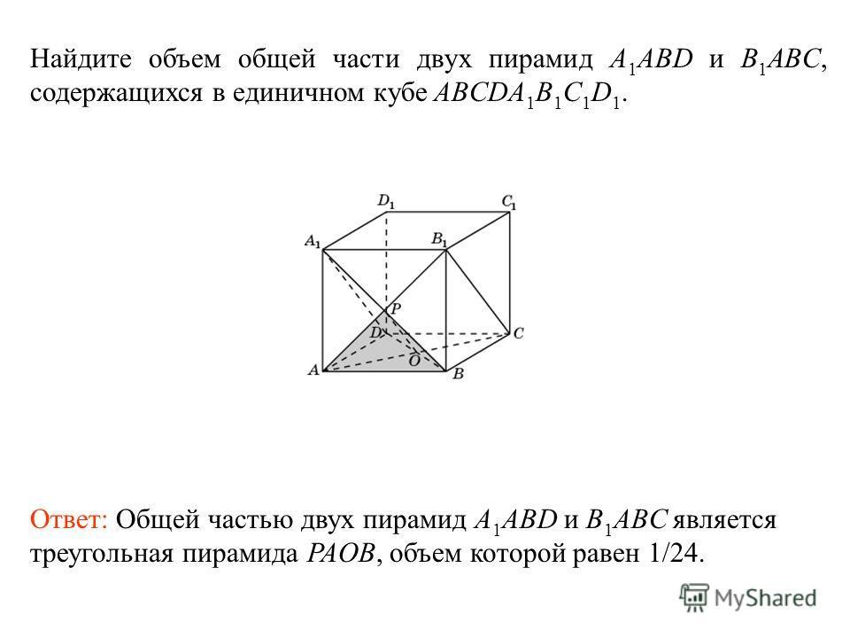 Найдите объем общей части двух пирамид A 1 ABD и B 1 ABC, содержащихся в единичном кубе ABCDA 1 B 1 C 1 D 1. Ответ: Общей частью двух пирамид A 1 ABD и B 1 ABC является треугольная пирамида PAOB, объем которой равен 1/24.