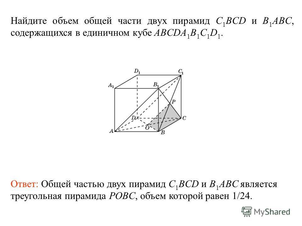 Найдите объем общей части двух пирамид C 1 BCD и B 1 ABC, содержащихся в единичном кубе ABCDA 1 B 1 C 1 D 1. Ответ: Общей частью двух пирамид C 1 BCD и B 1 ABC является треугольная пирамида POBC, объем которой равен 1/24.
