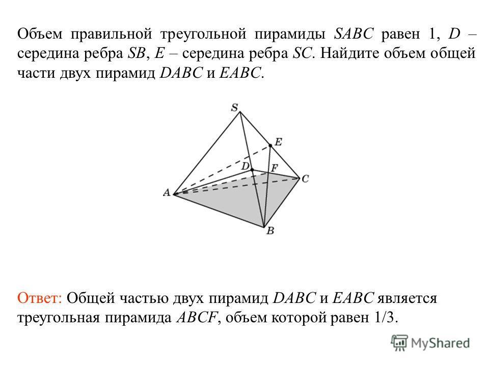 Объем правильной треугольной пирамиды SABC равен 1, D – середина ребра SB, E – середина ребра SC. Найдите объем общей части двух пирамид DABC и EABC. Ответ: Общей частью двух пирамид DABC и EABC является треугольная пирамида ABCF, объем которой равен